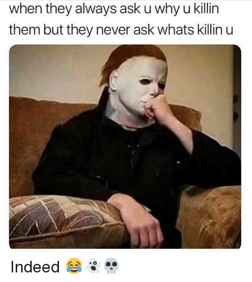 Indeed, Never, and Hood: when they always ask u why u killin  them but they never ask whats killin u Indeed 😂👻💀