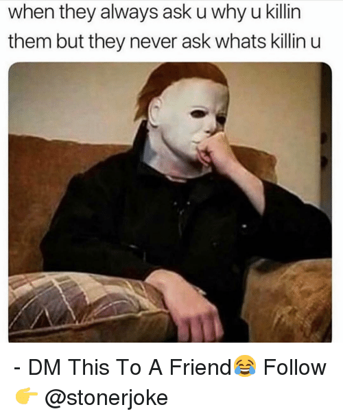 Memes, Never, and 🤖: when they always ask u why u killin  them but they never ask whats killin u - DM This To A Friend😂 Follow 👉 @stonerjoke