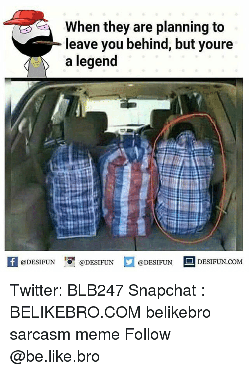 Be Like, Meme, and Memes: When they are planning to  leave you behind, but youre  a legend  f eDESTPUNDEESIUN.COM  @DESIFUN DESIFUN.COM Twitter: BLB247 Snapchat : BELIKEBRO.COM belikebro sarcasm meme Follow @be.like.bro