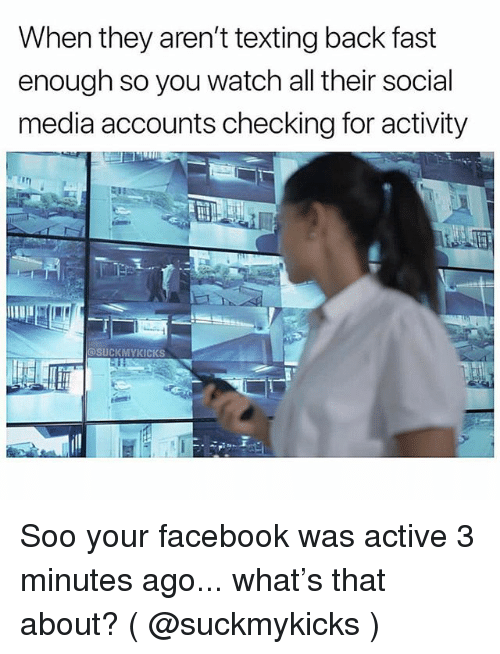 Facebook, Social Media, and Texting: When they aren't texting back fast  enough so you watch all their social  media accounts checking for activity  @SUCKMYKICKS Soo your facebook was active 3 minutes ago... what's that about? ( @suckmykicks )