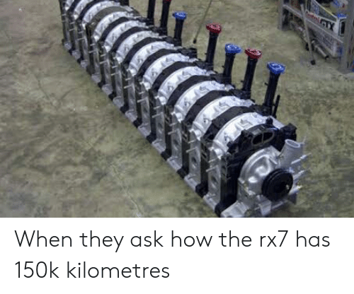 rx7: When they ask how the rx7 has 150k kilometres