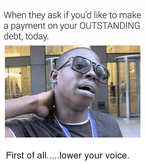 Today, Voice, and Dank Memes: When they ask if you'd like to make  a payment on your OUTSTANDING  debt, today First of all.....lower your voice.