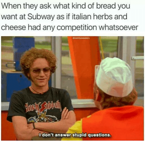 stupid questions: When they ask what kind of breadyou  want at Subway as if italian herbs and  cheese had any competition whatsoever  I don't answer stupid questions