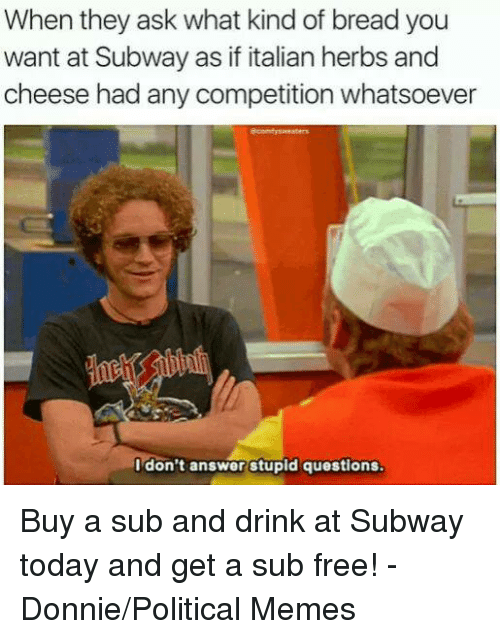 stupid questions: When they ask what kind of breadyou  want at Subway as if italian herbs and  cheese had any competition whatsoever  I don't answer stupid questions Buy a sub and drink at Subway today and get a sub free! - Donnie/Political Memes