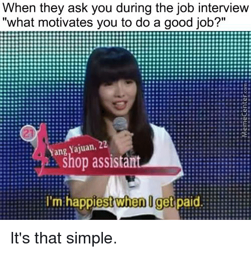 "Job Interview, Memes, and 🤖: When they ask you during the job interview  ""what motivates you to do a good job?""  R:::::::::::::::::::::E  2  Yang Yajuan.  shop assistant  I'm when get  paid It's that simple."