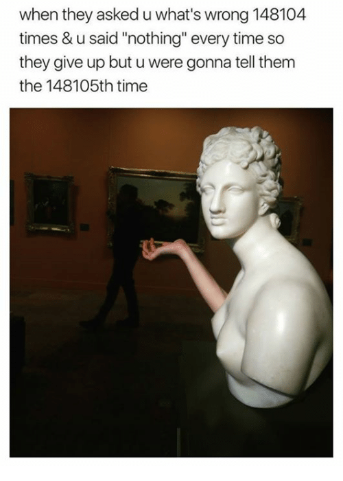 """Time, Classical Art, and Them: when they asked u what's wrong 148104  times & u said """"nothing"""" every time so  they give up but u were gonna tell them  the 148105th time"""