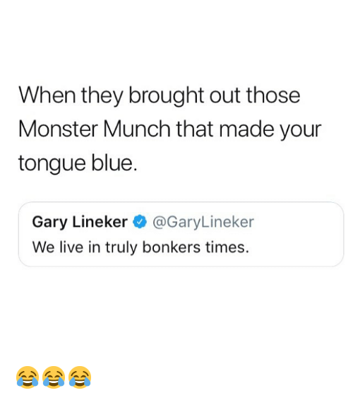 munch: When they brought out those  Monster Munch that made your  tongue blue.  Gary Lineker@GaryLineker  We live in truly bonkers times. 😂😂😂