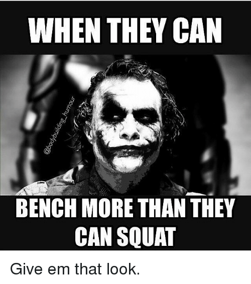 Gym: WHEN THEY CAN  BENCH MORE THAN THEY  CAN SQUAT Give em that look.
