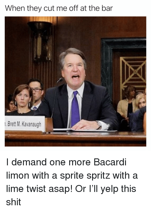 Yelp: When they cut me off at the bar  Brett M. Kavanaugh I demand one more Bacardi limon with a sprite spritz with a lime twist asap! Or I'll yelp this shit