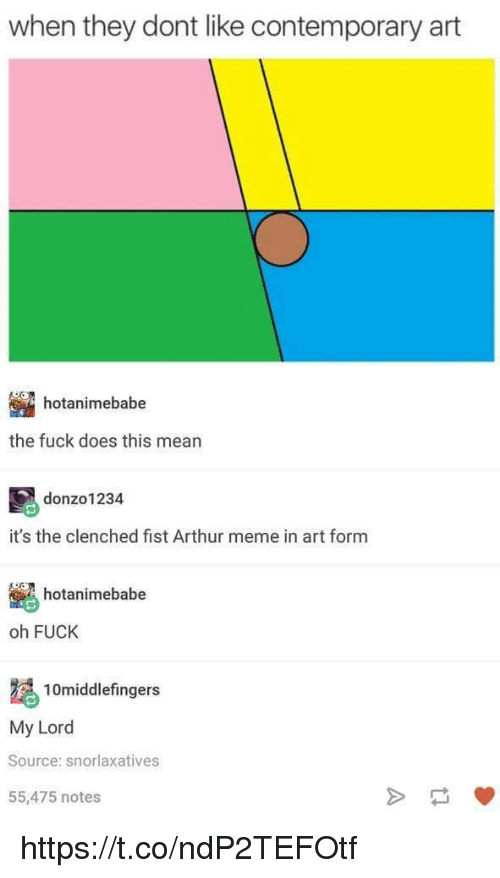Arthur, Meme, and Memes: when they dont like contemporary art  hotanimebabe  the fuck does this mean  donzo1234  it's the clenched fist Arthur meme in art form  hotanimebabe  Ve  oh FUCK  10middlefingers  My Lord  Source: snorlaxatives  55,475 notes https://t.co/ndP2TEFOtf