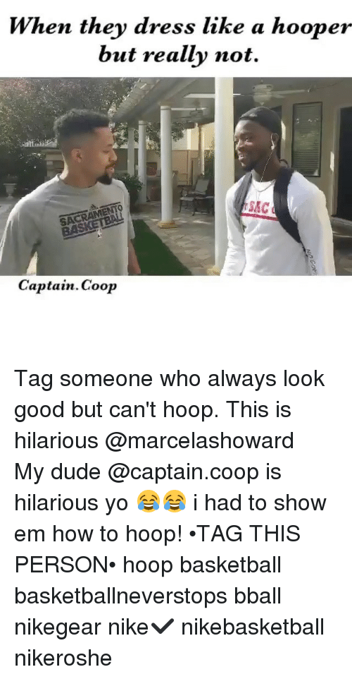 Basketball, Dude, and Memes: When they dress like a hooper  but really not.  SACRAMENTO  SAC  Captain Coop Tag someone who always look good but can't hoop. This is hilarious @marcelashoward ・・・ My dude @captain.coop is hilarious yo 😂😂 i had to show em how to hoop! •TAG THIS PERSON• hoop basketball basketballneverstops bball nikegear nike✔️ nikebasketball nikeroshe