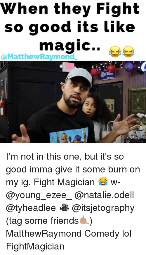 Friends, Lol, and Memes: When they Fight  so good its Like  magic..  @MatthewRavmond I'm not in this one, but it's so good imma give it some burn on my ig. Fight Magician 😂 w- @young_ezee_ @natalie.odell @tyheadlee 🎥 @itsjetography (tag some friends🤙🏽) MatthewRaymond Comedy lol FightMagician