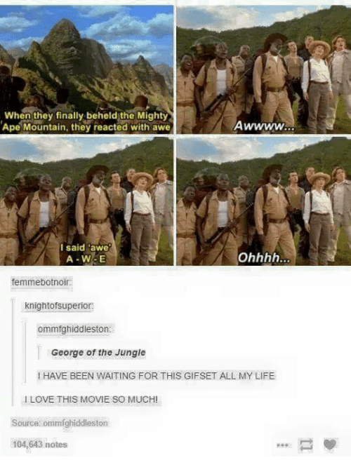 """awe: When they finally beheld the Mighty  Ape Mountain, they reacted with awe  I said """"awe  A W5E  femmebotnoir:  knightofsuperior.  ommfghiddleston  George of the Jungle  HAVE BEEN WAITING FOR THIS GIFSET ALL MY LIFE  LOVE THIS MOVIE SO MUCH!  source ommfghiddleston  104,643 notes"""