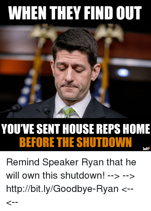 Memes, Home, and House: WHEN THEY FIND OUT  YOU'VE SENT HOUSE REPS HOME  BEFORE THE SHUTDOWN  left* Remind Speaker Ryan that he will own this shutdown!  --> --> http://bit.ly/Goodbye-Ryan  <-- <--