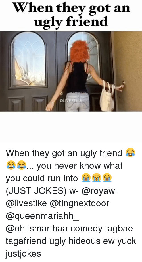 Hideousness: When they got an  ugly friend  @LIVESTIKE When they got an ugly friend 😂😂😂... you never know what you could run into 😭😭😭 (JUST JOKES) w- @royawl @livestike @tingnextdoor @queenmariahh_ @ohitsmarthaa comedy tagbae tagafriend ugly hideous ew yuck justjokes