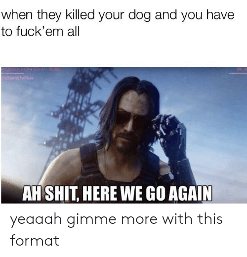 gimme more: when they killed your dog and you have  to fuck'em all  sTEM SEIUP NAV  AH SHIT, HERE WE GO AGAIN yeaaah gimme more with this format