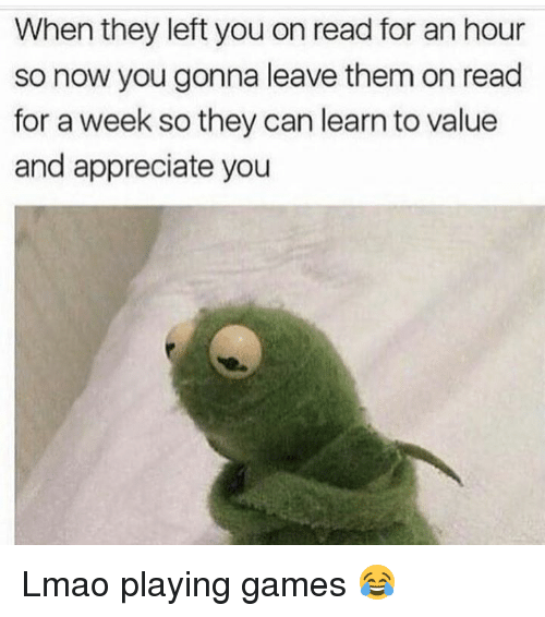Lmao, Memes, and Appreciate: When they left you on read for an hour  so now you gonna leave them on read  for a week so they can learn to value  and appreciate you Lmao playing games 😂