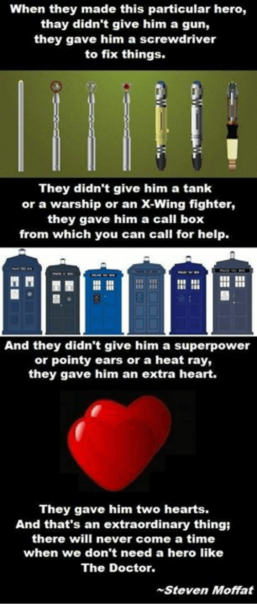 memes: When they made this particular hero,  thay didn't give him a gun,  they gave him a screwdriver  to fix things.  They didn't give him a tank  or a warship or an X-Wing fighter,  they gave him a call box  from which you can call for help.  3311  And they didn't give him a superpower  or pointy ears or a heat ray,  they gave him an extra heart.  They gave him two hearts.  And that's an extraordinary thingi  there will never come a time  when we don't need a hero like  The Doctor.  Steven Moffat