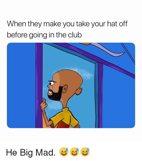 Big Mad: When they make you take your hat off  before going in the club He Big Mad. 😅😅😅