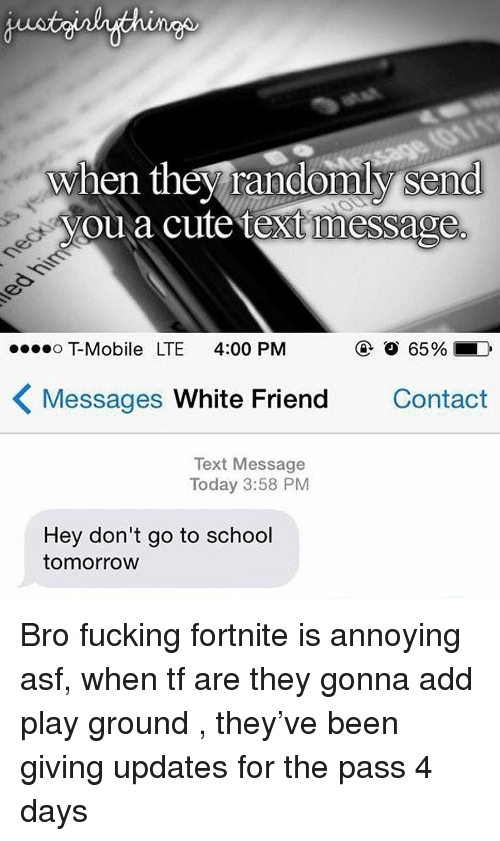 Cute, Fucking, and School: when they randomly send  youa cute text message  T-Mobile LTE 4:00 PM  ④  65%.  Messages White Friend  Contact  Text Message  Today 3:58 PM  Hey don't go to school  tomorrow Bro fucking fortnite is annoying asf, when tf are they gonna add play ground , they've been giving updates for the pass 4 days