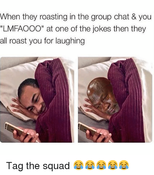 """Jokes: When they roasting in the group chat & you  """"LMFAOOO"""" at one of the jokes then they  all roast you for laughing Tag the squad 😂😂😂😂😂"""