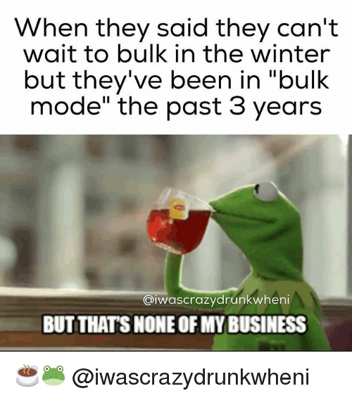 "Gym, Winter, and Business: When they said they can't  wait to bulk in the winter  but they've been in ""bulk  mode"" the past 3 years  aiwascrazydrunkwheni  BUT THAT'S NONE OFMY BUSINESS ☕🐸 @iwascrazydrunkwheni"