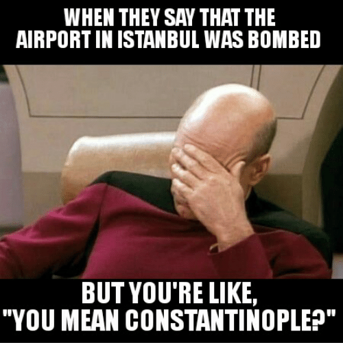 "Glorious Greek Empire: WHEN THEY SAW THAT THE  AIRPORT IN ISTANBUL WAS BOMBED  BUT YOU'RE LIKE,  ""YOU MEAN CONSTANTINOPLEn"""