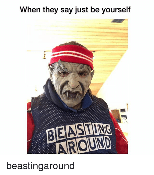 Just Be Yourself: When they say just be yourself  BEASTING  AROUND beastingaround