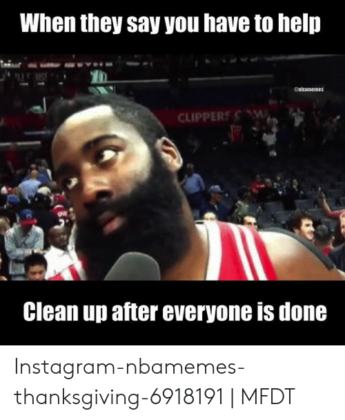 Nbamemes Thanksgiving: When they say you have to help  enhamemes  CLIPPERS W  Clean up after everyone is done Instagram-nbamemes-thanksgiving-6918191 | MFDT