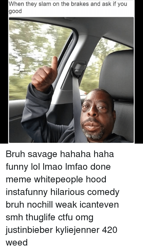 Memes, 420 Weed, and 🤖: When they slam on the brakes and ask if you  good Bruh savage hahaha haha funny lol lmao lmfao done meme whitepeople hood instafunny hilarious comedy bruh nochill weak icanteven smh thuglife ctfu omg justinbieber kyliejenner 420 weed