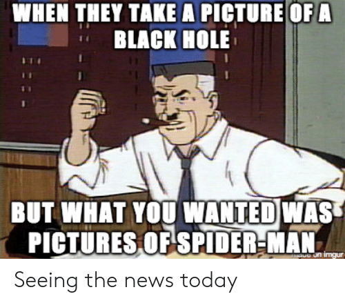 take a picture: WHEN THEY TAKE A PICTURE OF A  BLACK HOLE  BUT WHAT YOU NANTEDWAS  PICTURESOFSPIDER-MAN Seeing the news today