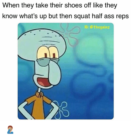 Ass, Memes, and Shoes: When they take their shoes off like they  know what's up but then squat half ass reps  IG: @thegainz 🤦🏽‍♂️