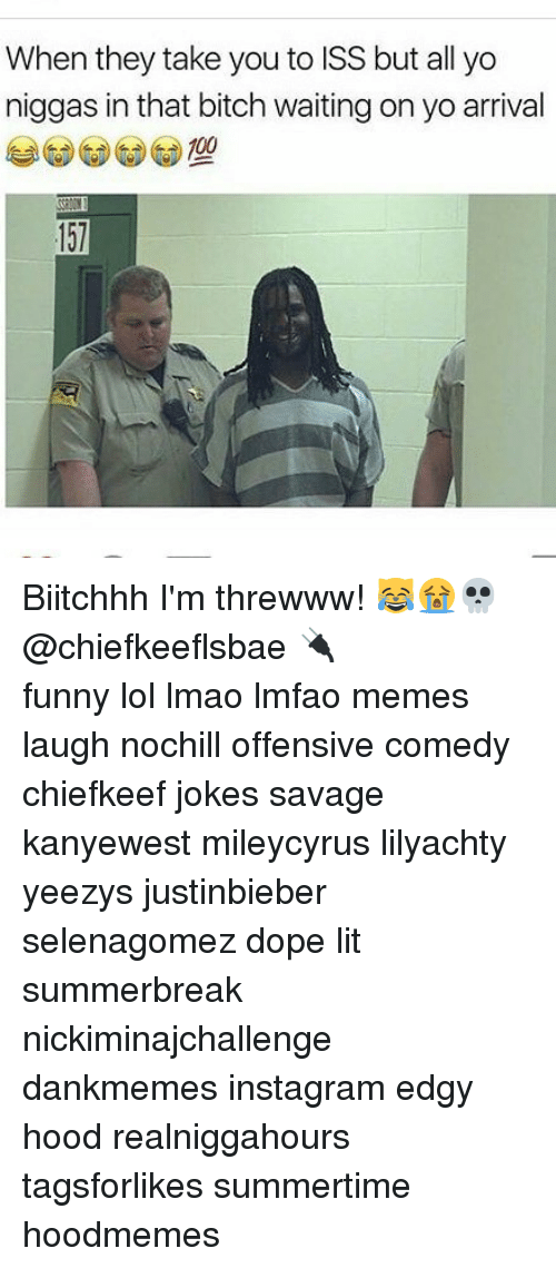 Anaconda, Bitch, and Dope: When they take you to ISS but all yo  niggas in that bitch waiting on yo arrival  100 Biitchhh I'm threwww! 😹😭💀@chiefkeeflsbae 🔌 ⠀ ⠀⠀ ⠀ ⠀⠀ ⠀ ⠀ ⠀⠀ funny lol lmao lmfao memes laugh nochill offensive comedy chiefkeef jokes savage kanyewest mileycyrus lilyachty yeezys justinbieber selenagomez dope lit summerbreak nickiminajchallenge dankmemes instagram edgy hood realniggahours tagsforlikes summertime hoodmemes