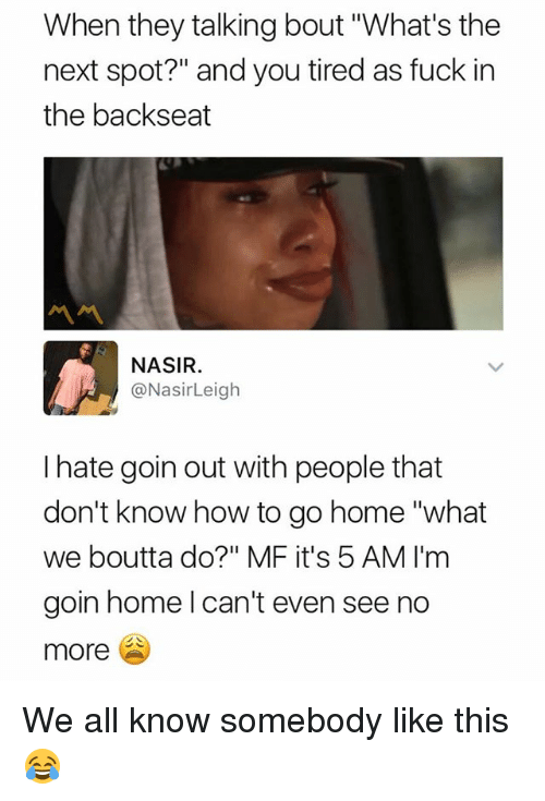 """homely: When they talking bout """"What's the  next spot?"""" and you tired as fuck in  the backseat  ペペ  NASIR  @NasirLeigh  I hate goin out with people that  don't know how to go home """"what  we boutta do?"""" MF it's 5 AM I'm  goin home l can't even see no  more We all know somebody like this 😂"""