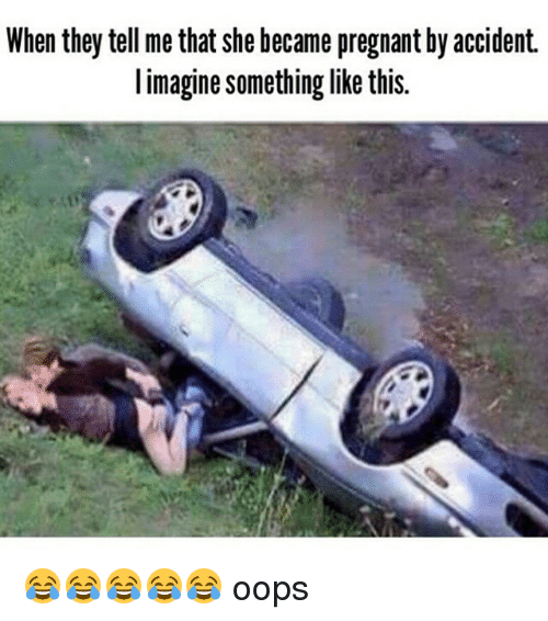 Pregnant, Dank Memes, and Like This: When they tell me that she became pregnant by accident.  I imagine something like this. 😂😂😂😂😂 oops