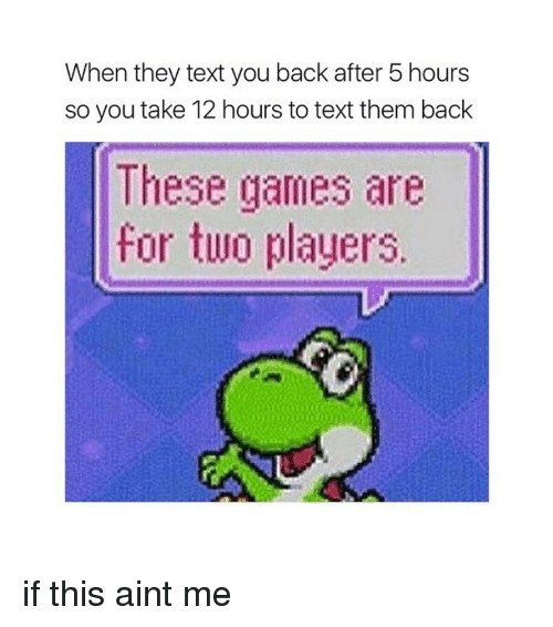 Girl, Texts, and Player: When they text you back after 5 hours  so you take 12 hours to text them back  These games are  for two players. if this aint me