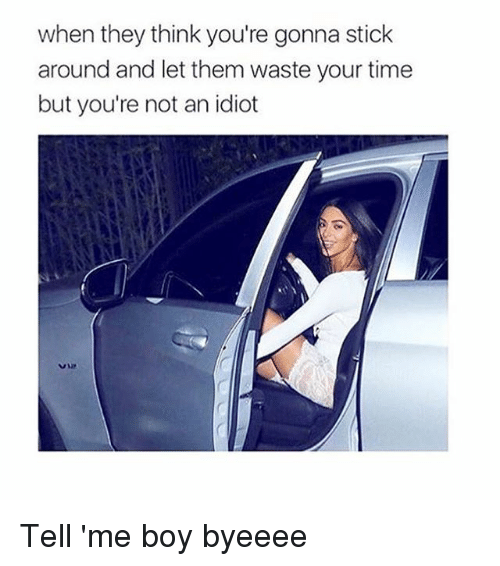 Time, Girl Memes, and Idiot: when they think you're gonna stick  around and let them waste your time  but you're not an idiot Tell 'me boy byeeee