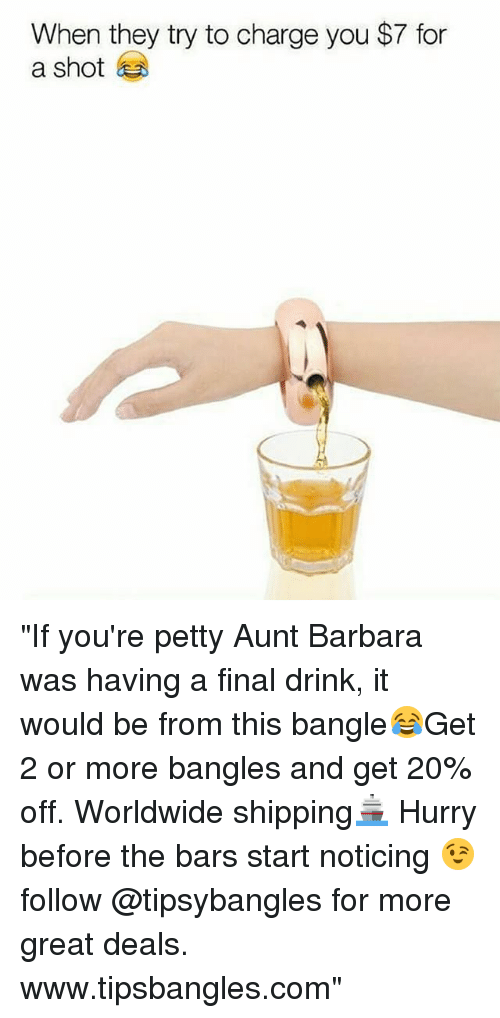"Petty, Girl Memes, and Com: When they try to charge you $7 for  a shot ""If you're petty Aunt Barbara was having a final drink, it would be from this bangle😂Get 2 or more bangles and get 20% off. Worldwide shipping🚢 Hurry before the bars start noticing 😉 follow @tipsybangles for more great deals. www.tipsbangles.com"""