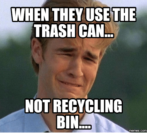WHEN THEY USE THE TRASH CAN NOT RECYCLING BIN Memes Com ...