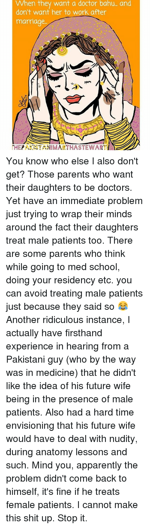 Memes, 🤖, and Idea: When they want a doctor bahu- and  don't want her to work after  marriage.  THE  NIMA You know who else I also don't get? Those parents who want their daughters to be doctors. Yet have an immediate problem just trying to wrap their minds around the fact their daughters treat male patients too. There are some parents who think while going to med school, doing your residency etc. you can avoid treating male patients just because they said so 😂 Another ridiculous instance, I actually have firsthand experience in hearing from a Pakistani guy (who by the way was in medicine) that he didn't like the idea of his future wife being in the presence of male patients. Also had a hard time envisioning that his future wife would have to deal with nudity, during anatomy lessons and such. Mind you, apparently the problem didn't come back to himself, it's fine if he treats female patients. I cannot make this shit up. Stop it.