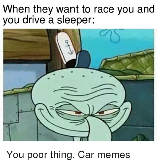 cars: When they want to race you and  you drive a sleeper: You poor thing. Car memes