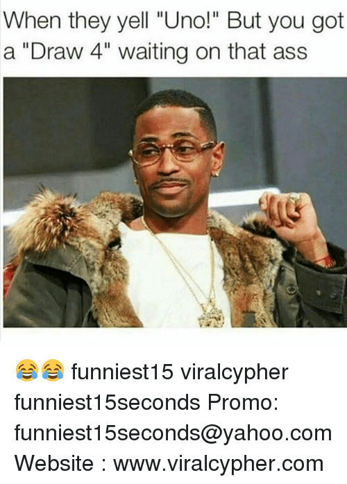 "Ass, Funny, and Uno: When they yell ""Uno!"" But you got  a ""Draw 4"" waiting on that ass 😂😂 funniest15 viralcypher funniest15seconds Promo: funniest15seconds@yahoo.com Website : www.viralcypher.com"