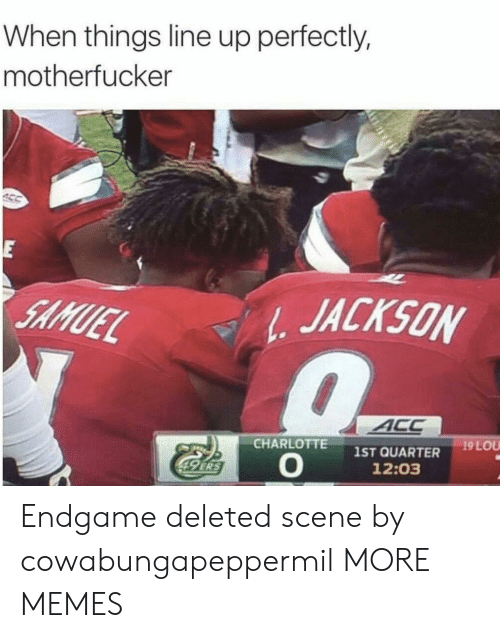 acc: When things line up perfectly,  motherfucker  E  JACKSON  SAMUEL  ACC  19 LOU  CHARLOTTE  1ST QUARTER  12:03  49 ERS Endgame deleted scene by cowabungapeppermil MORE MEMES