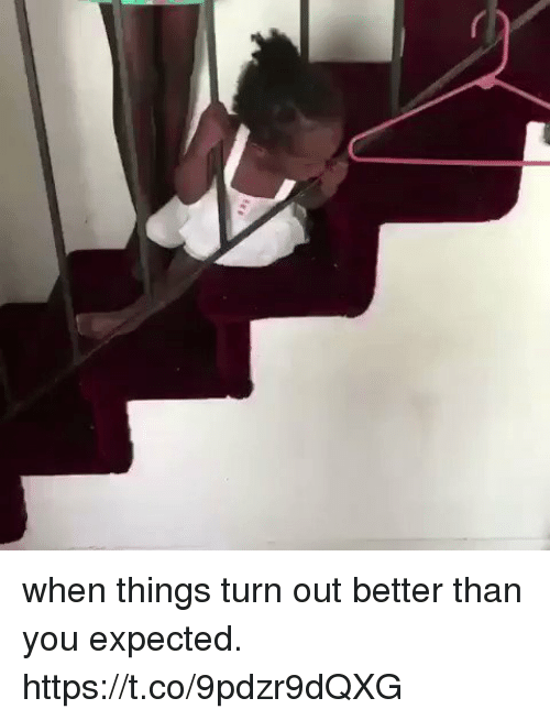 Blackpeopletwitter, You, and Turn: when things turn out better than you expected. https://t.co/9pdzr9dQXG