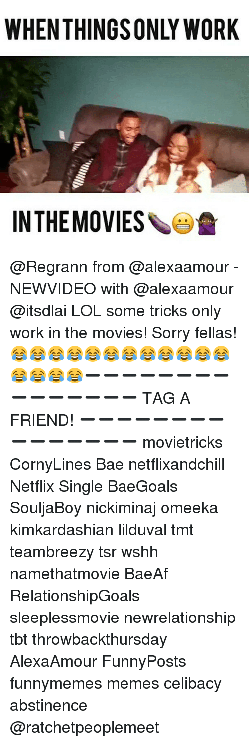 Memes, Netflix, and Wshh: WHEN THINGSONLY WORK  IN THE MOVIES @Regrann from @alexaamour - NEWVIDEO with @alexaamour @itsdlai LOL some tricks only work in the movies! Sorry fellas! 😂😂😂😂😂😂😂😂😂😂😂😂😂😂😂😂➖➖➖➖➖➖➖➖➖➖➖➖➖➖➖ TAG A FRIEND! ➖➖➖➖➖➖➖➖➖➖➖➖➖➖➖ movietricks CornyLines Bae netflixandchill Netflix Single BaeGoals SouljaBoy nickiminaj omeeka kimkardashian lilduval tmt teambreezy tsr wshh namethatmovie BaeAf RelationshipGoals sleeplessmovie newrelationship tbt throwbackthursday AlexaAmour FunnyPosts funnymemes memes celibacy abstinence @ratchetpeoplemeet