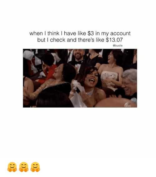 Memes, 🤖, and Account: when think I have like $3 in my account  but I check and there's like $13.07  @bustle 🤗🤗🤗