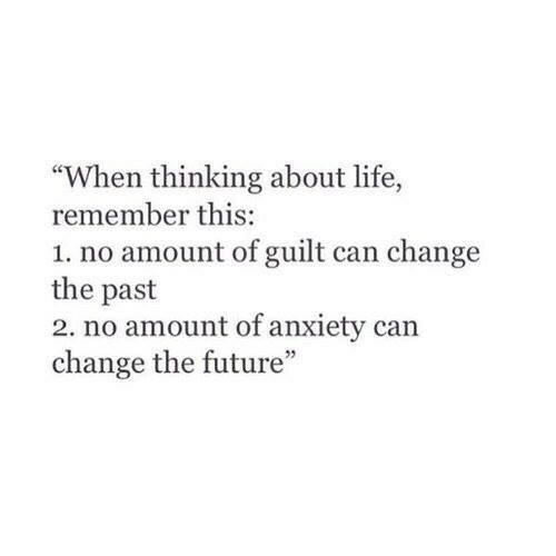 """About Life: """"When thinking about life,  remember this:  1. no amount of guilt can change  the past  2. no amount of anxiety can  change the future"""""""