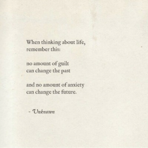 About Life: When thinking about life,  remember this:  no amount of guilt  can change the past  and no amount of anxiety  can change the future.  - Unknown