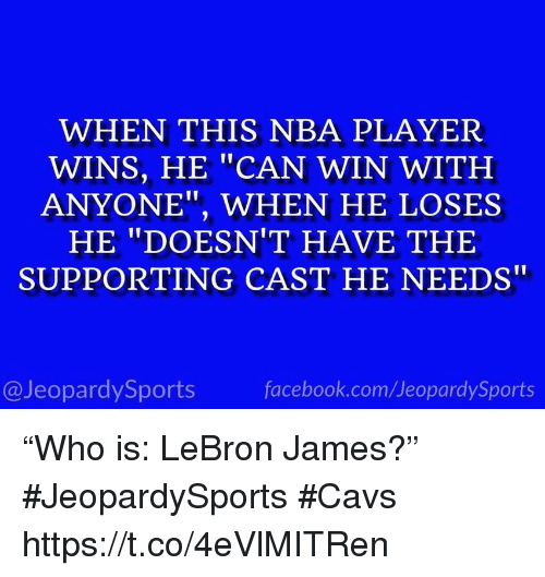"Cavs, Facebook, and LeBron James: WHEN THIS NBA PLAYER  WINS, HE ""CAN WIN WITH  ANYONE"", WHEN HE LOSES  HE ""DOESN'T HAVE THE  SUPPORTING CAST HE NEEDS  @JeopardySports  facebook.com/JeopardySports ""Who is: LeBron James?"" #JeopardySports #Cavs https://t.co/4eVlMITRen"