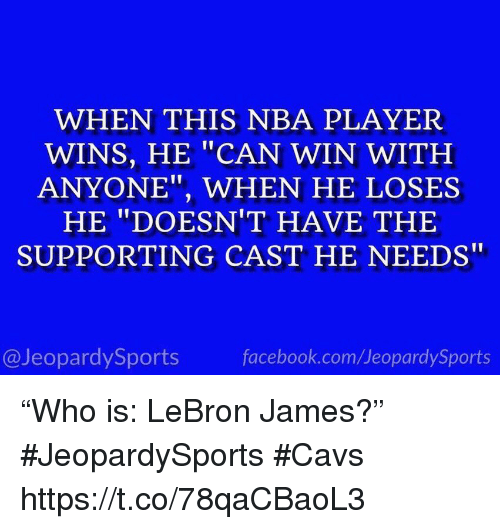 "Cavs, Facebook, and LeBron James: WHEN THIS NBA PLAYER  WINS, HE ""CAN WIN WITH  ANYONE"", WHEN HE LOSES  HE ""DOESN'T HAVE THE  SUPPORTING CAST HE NEEDS""  @JeopardySports  facebook.com/JeopardySports ""Who is: LeBron James?"" #JeopardySports #Cavs https://t.co/78qaCBaoL3"